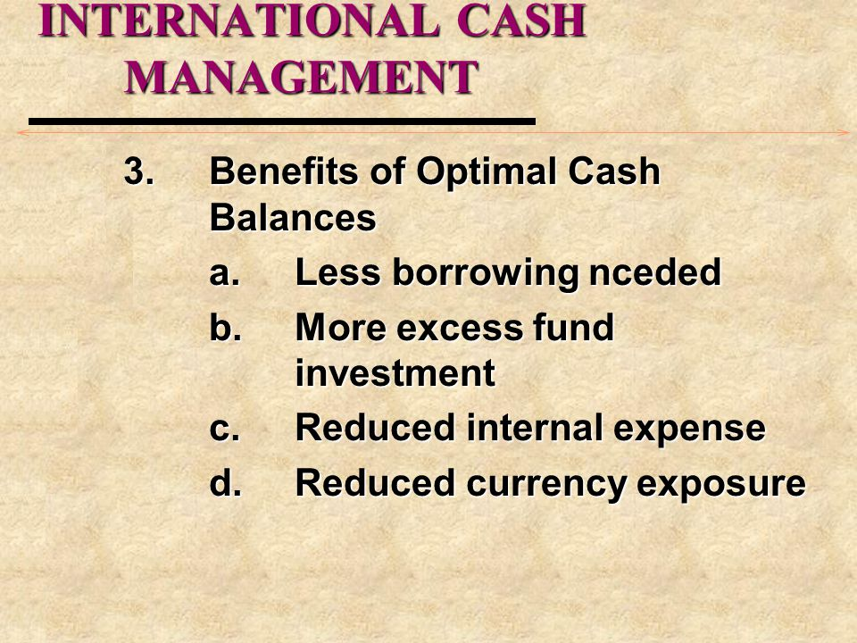 INTERNATIONAL CASH MANAGEMENT 3.Benefits of Optimal Cash Balances a.Less borrowing nceded b.More excess fund investment c.Reduced internal expense d.R