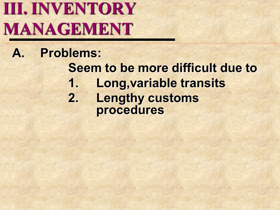 III.INVENTORY MANAGEMENT A.Problems: Seem to be more difficult due to 1.Long,variable transits 2.Lengthy customs procedures