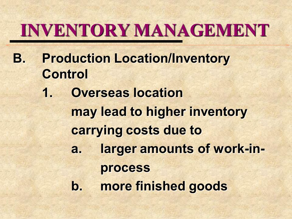 INVENTORY MANAGEMENT B.Production Location/Inventory Control 1.Overseas location may lead to higher inventory carrying costs due to a.larger amounts o