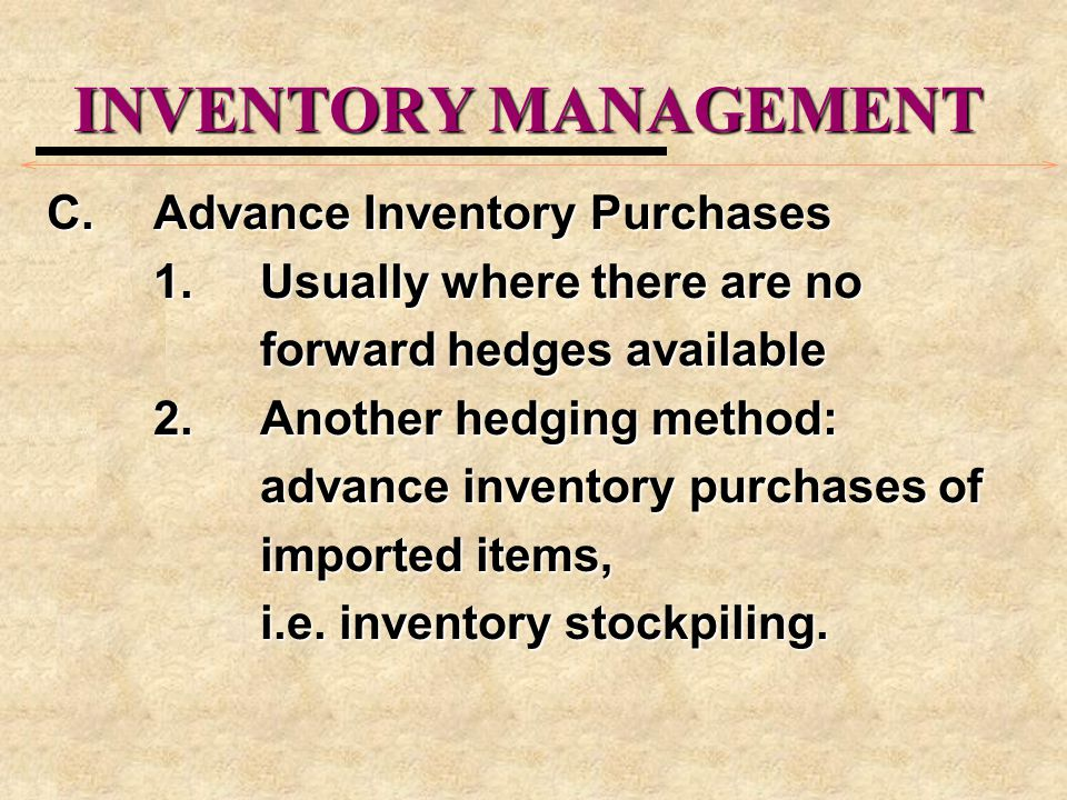 INVENTORY MANAGEMENT C.Advance Inventory Purchases 1.Usually where there are no forward hedges available 2.Another hedging method: advance inventory p
