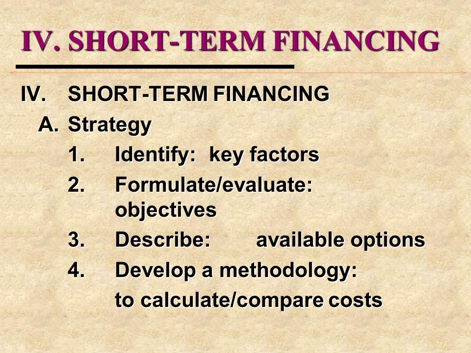 IV.SHORT-TERM FINANCING A.Strategy 1.Identify:key factors 2.Formulate/evaluate: objectives 3.Describe:available options 4.Develop a methodology: to ca