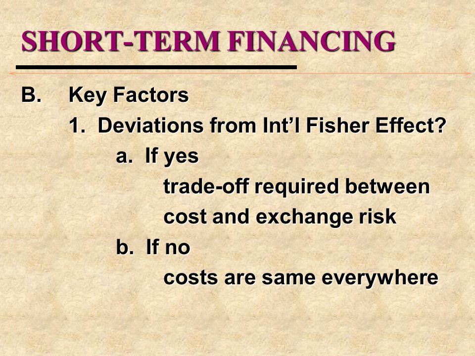 SHORT-TERM FINANCING B.Key Factors 1. Deviations from Int'l Fisher Effect? a. If yes trade-off required between cost and exchange risk b. If no costs