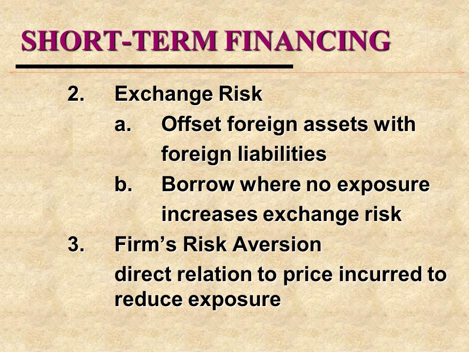 SHORT-TERM FINANCING 2.Exchange Risk a.Offset foreign assets with foreign liabilities b.Borrow where no exposure increases exchange risk 3.Firm's Risk Aversion direct relation to price incurred to reduce exposure