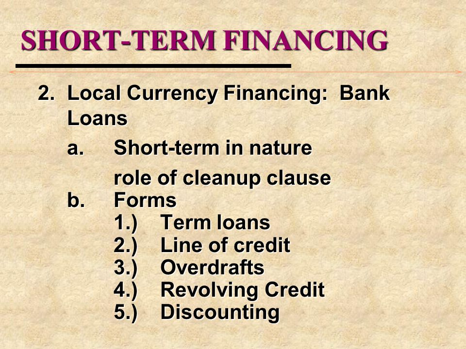 SHORT-TERM FINANCING 2.Local Currency Financing: Bank Loans a.Short-term in nature role of cleanup clause b.Forms 1.)Term loans 2.)Line of credit 3.)Overdrafts 4.)Revolving Credit 5.)Discounting
