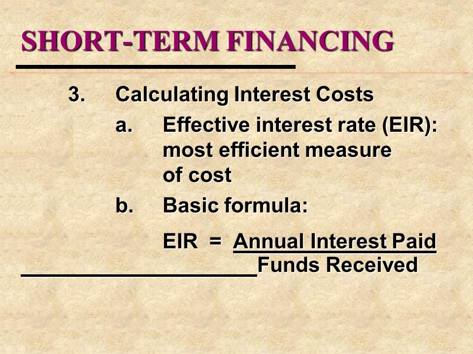 SHORT-TERM FINANCING 3.Calculating Interest Costs a.Effective interest rate (EIR): most efficient measure of cost b.Basic formula: EIR = Annual Intere