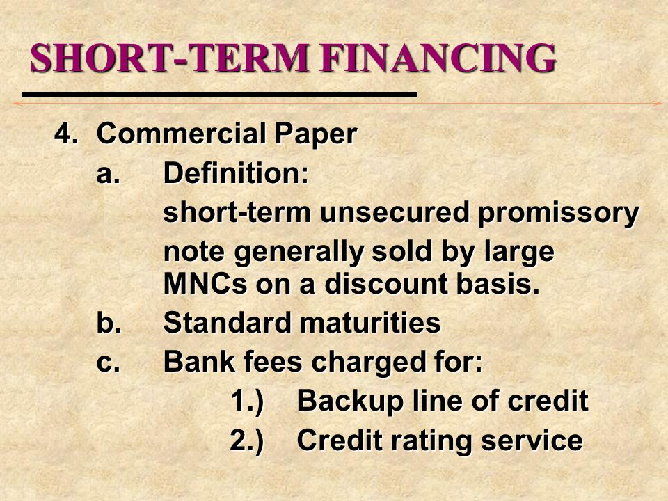 SHORT-TERM FINANCING 4.Commercial Paper a.Definition: short-term unsecured promissory note generally sold by large MNCs on a discount basis. b.Standar