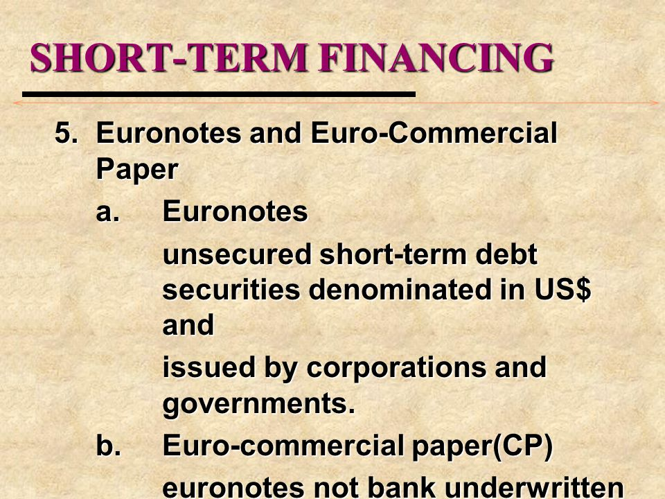 SHORT-TERM FINANCING 5.Euronotes and Euro-Commercial Paper a.Euronotes unsecured short-term debt securities denominated in US$ and issued by corporations and governments.