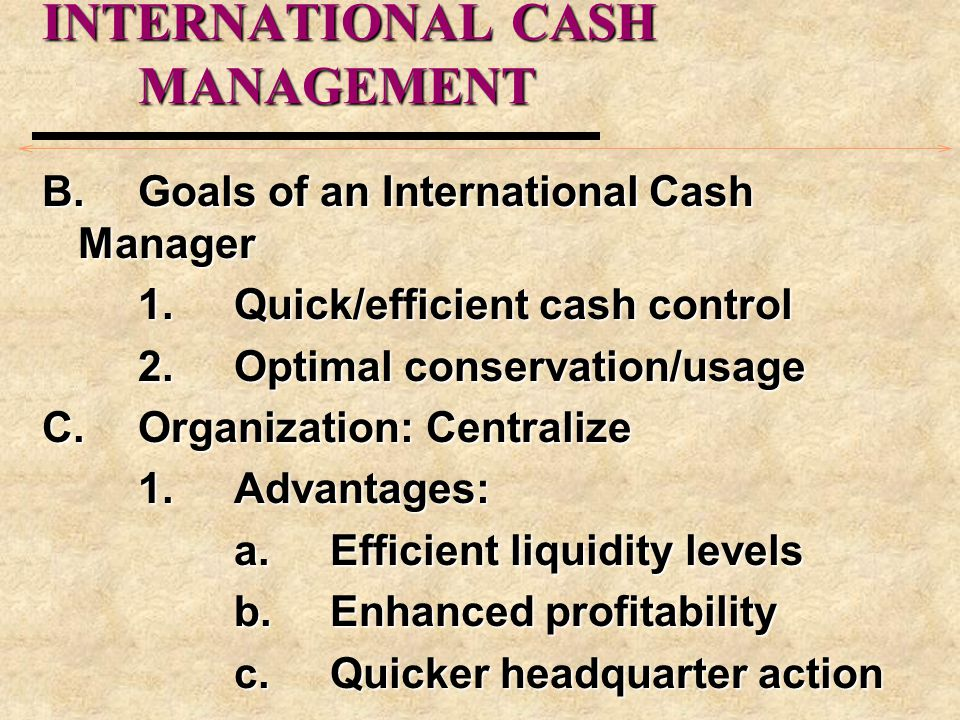 INTERNATIONAL CASH MANAGEMENT B.Goals of an International Cash Manager 1.Quick/efficient cash control 2.Optimal conservation/usage C.Organization:Centralize 1.Advantages: a.Efficient liquidity levels b.Enhanced profitability c.Quicker headquarter action