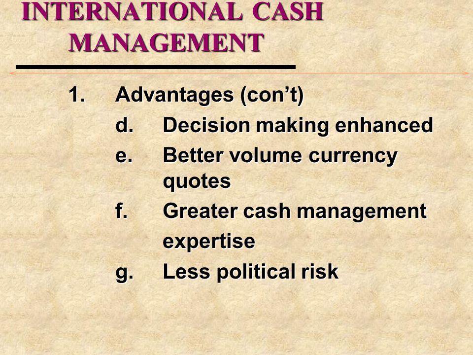 INTERNATIONAL CASH MANAGEMENT 1.Advantages (con't) d.Decision making enhanced e.Better volume currency quotes f.Greater cash management expertise g.Le