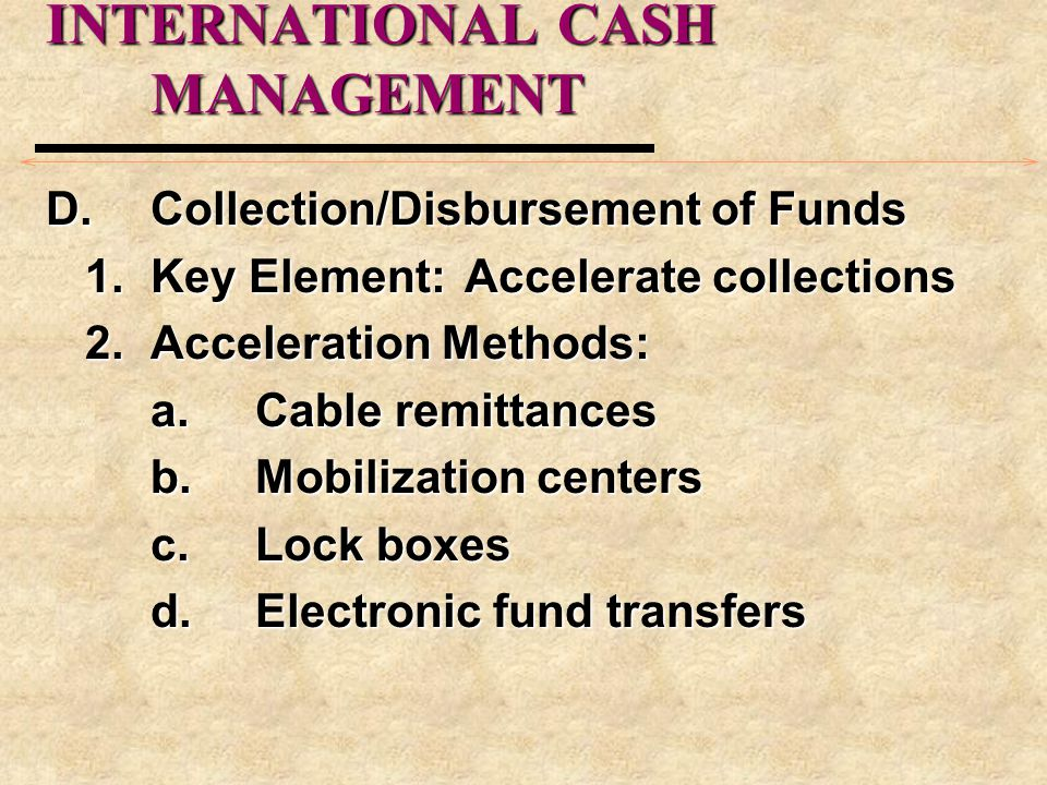 INTERNATIONAL CASH MANAGEMENT D.Collection/Disbursement of Funds 1.Key Element:Accelerate collections 2.Acceleration Methods: a.Cable remittances b.Mo
