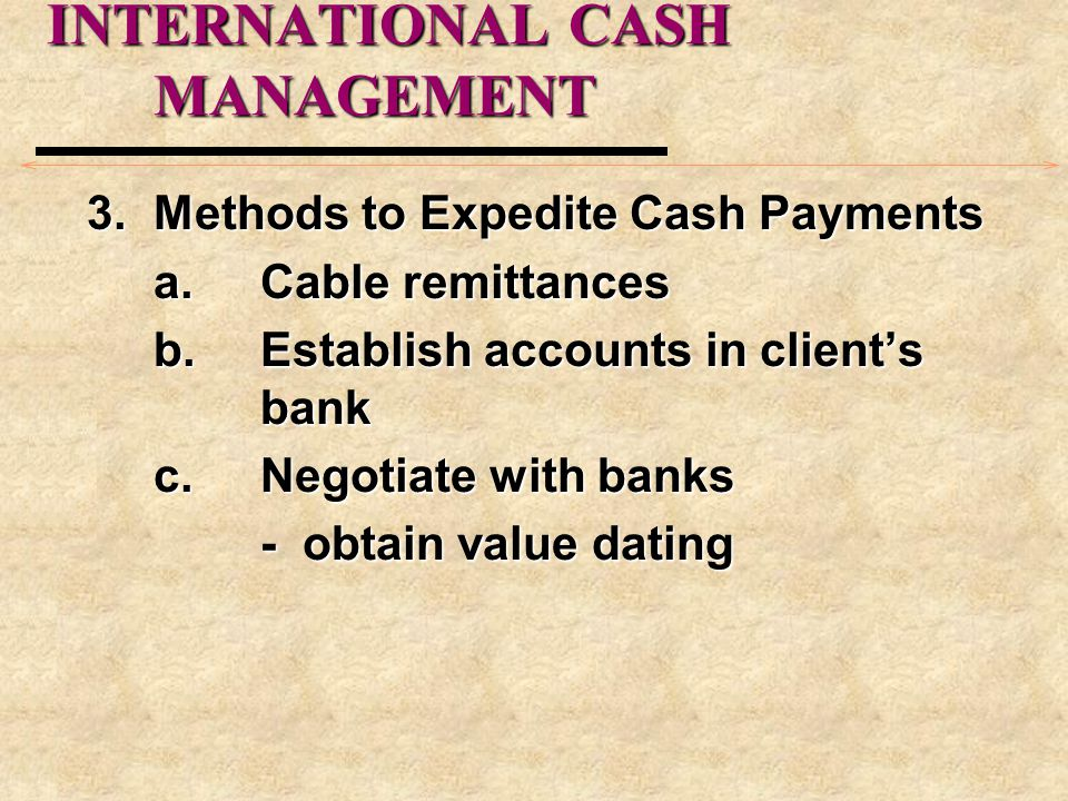 INTERNATIONAL CASH MANAGEMENT 3.Methods to Expedite Cash Payments a.Cable remittances b.Establish accounts in client's bank c.Negotiate with banks - obtain value dating