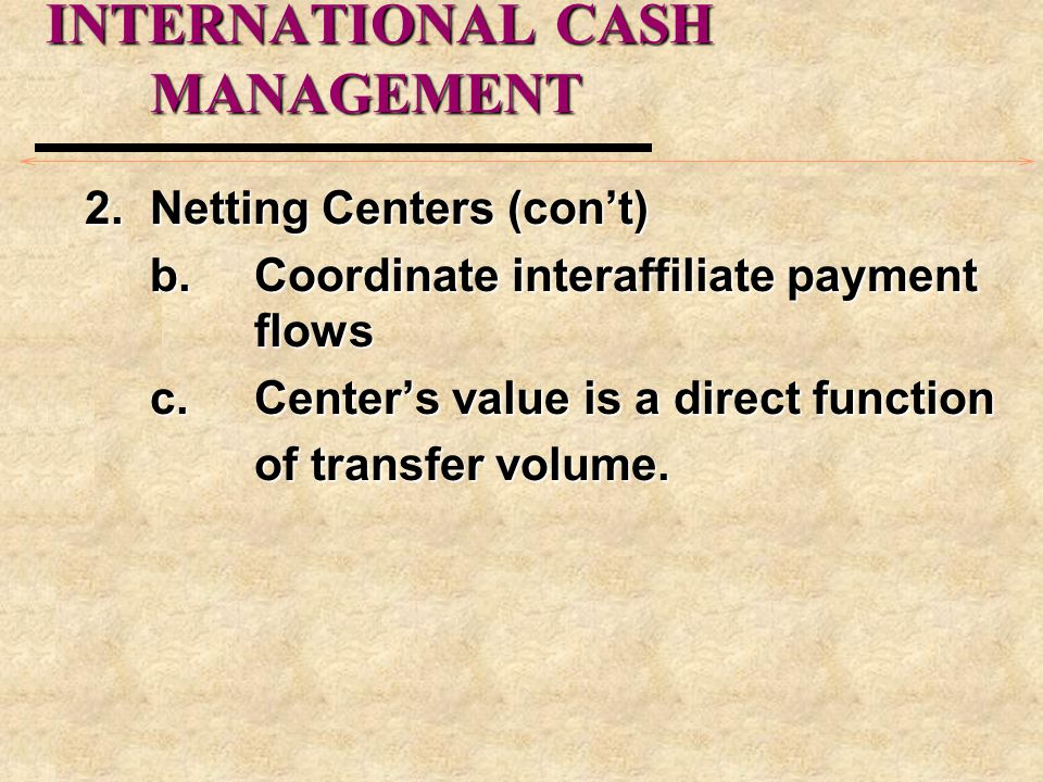 INTERNATIONAL CASH MANAGEMENT 2.Netting Centers (con't) b.Coordinate interaffiliate payment flows c.Center's value is a direct function of transfer vo