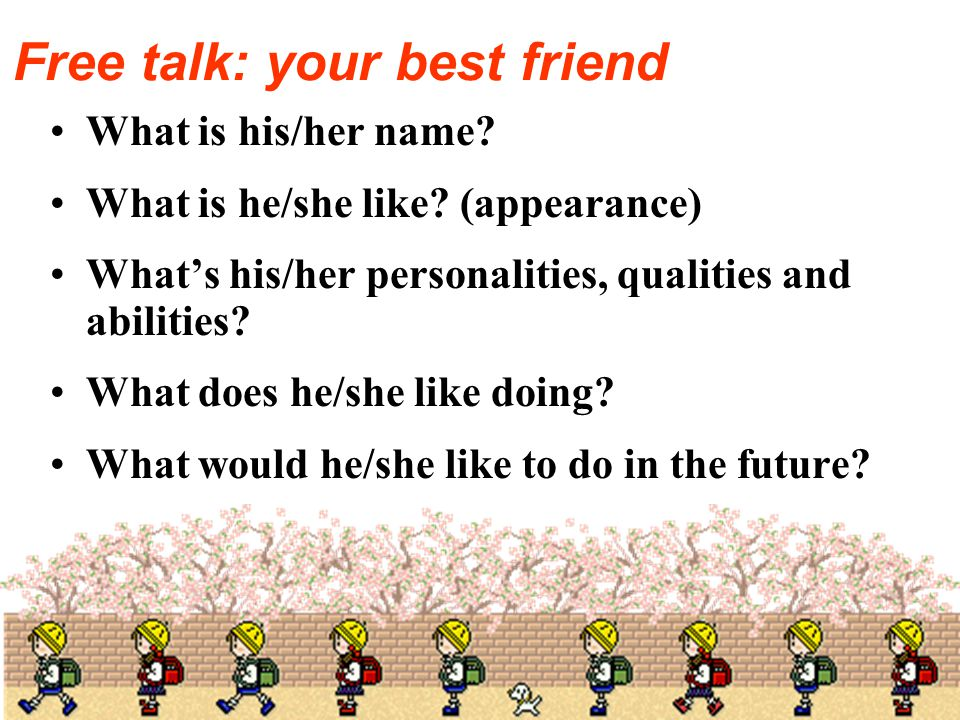 Free talk: your best friend What is his/her name. What is he/she like.