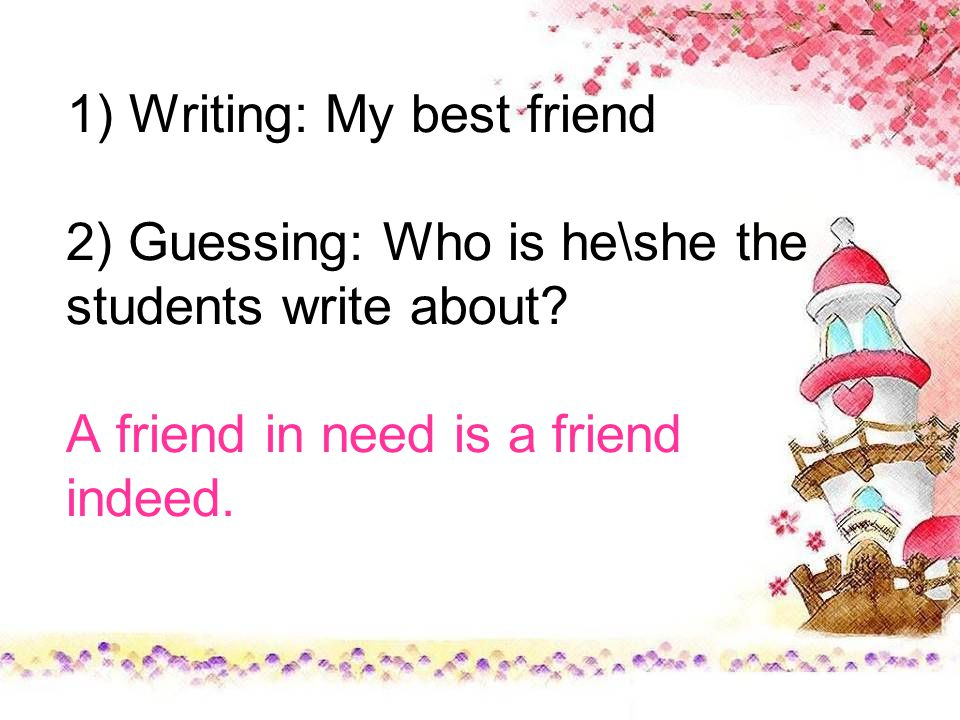 1) Writing: My best friend 2) Guessing: Who is he\she the students write about.