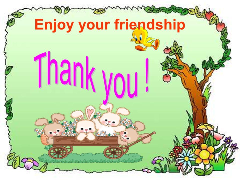 Enjoy your friendship