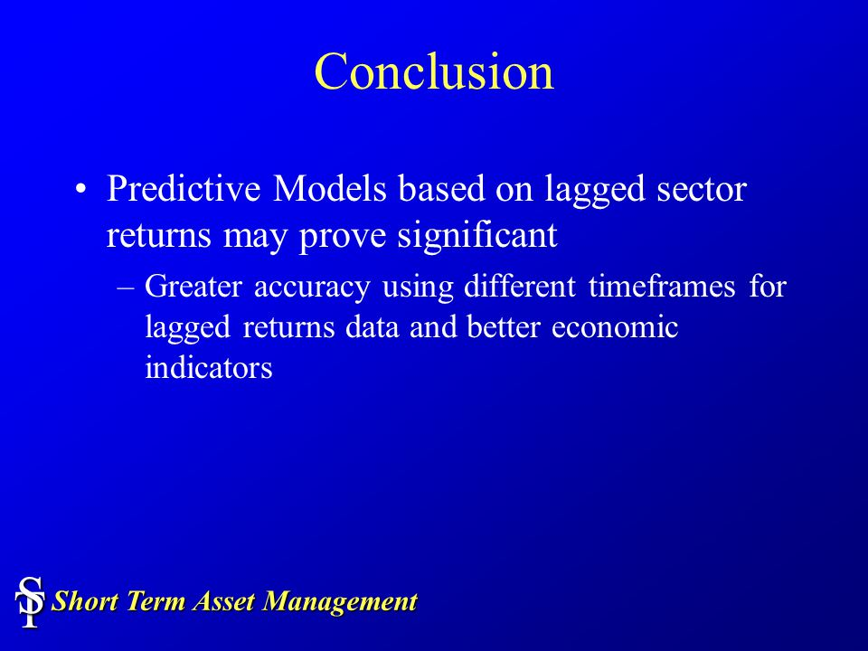 Short Term Asset Management TS Conclusion Predictive Models based on lagged sector returns may prove significant –Greater accuracy using different timeframes for lagged returns data and better economic indicators