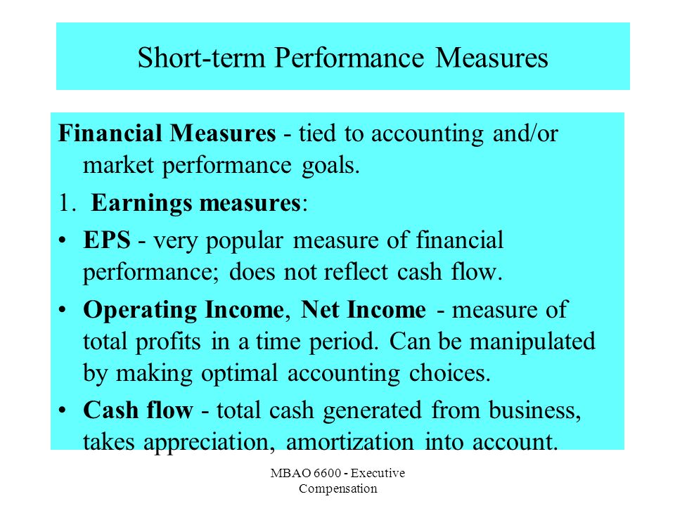 MBAO 6600 - Executive Compensation Short-term Performance Measures Financial Measures - tied to accounting and/or market performance goals. 1. Earning
