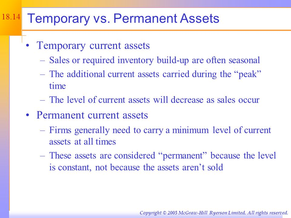 18.14 Copyright © 2005 McGraw-Hill Ryerson Limited. All rights reserved. Temporary vs. Permanent Assets Temporary current assets –Sales or required in