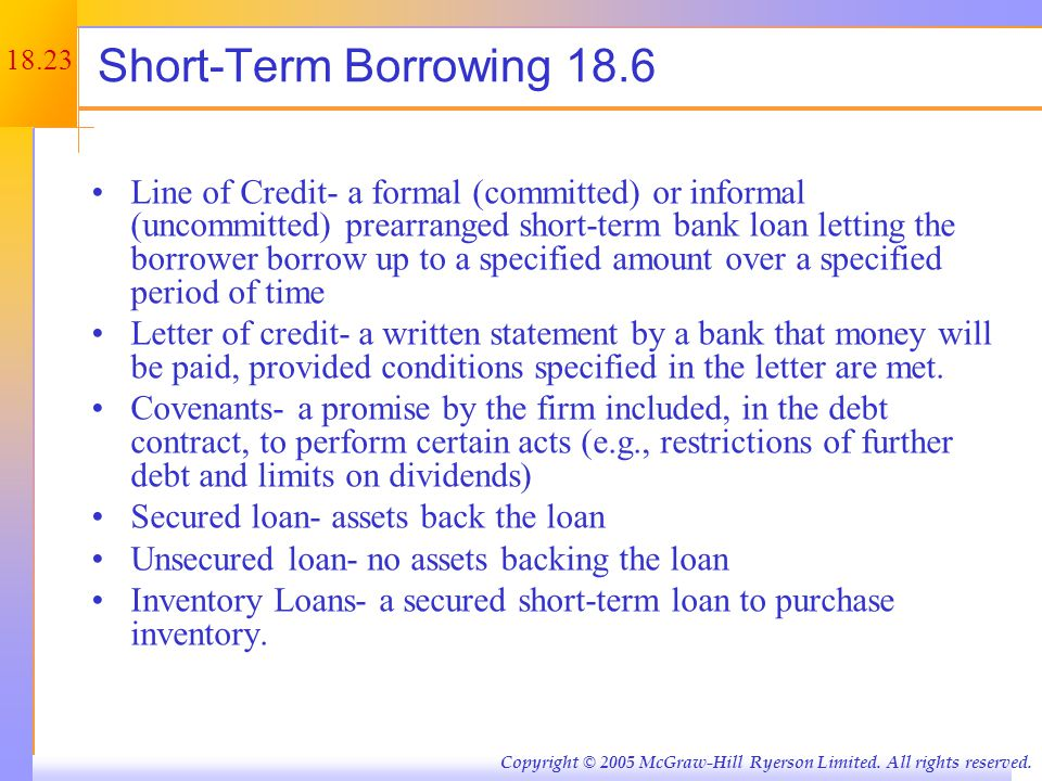 18.23 Copyright © 2005 McGraw-Hill Ryerson Limited. All rights reserved. Short-Term Borrowing 18.6 Line of Credit- a formal (committed) or informal (u