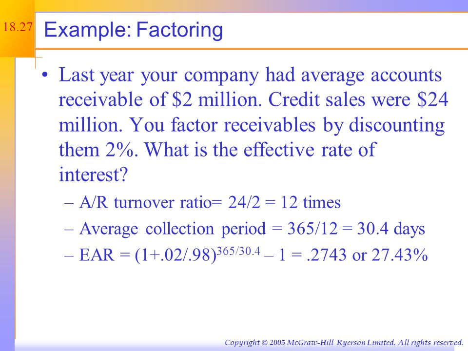 18.27 Copyright © 2005 McGraw-Hill Ryerson Limited. All rights reserved. Example: Factoring Last year your company had average accounts receivable of