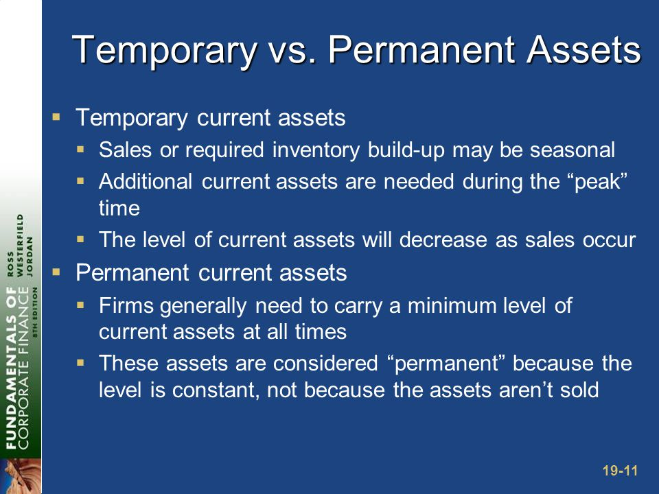 19-11 Temporary vs. Permanent Assets  Temporary current assets  Sales or required inventory build-up may be seasonal  Additional current assets are