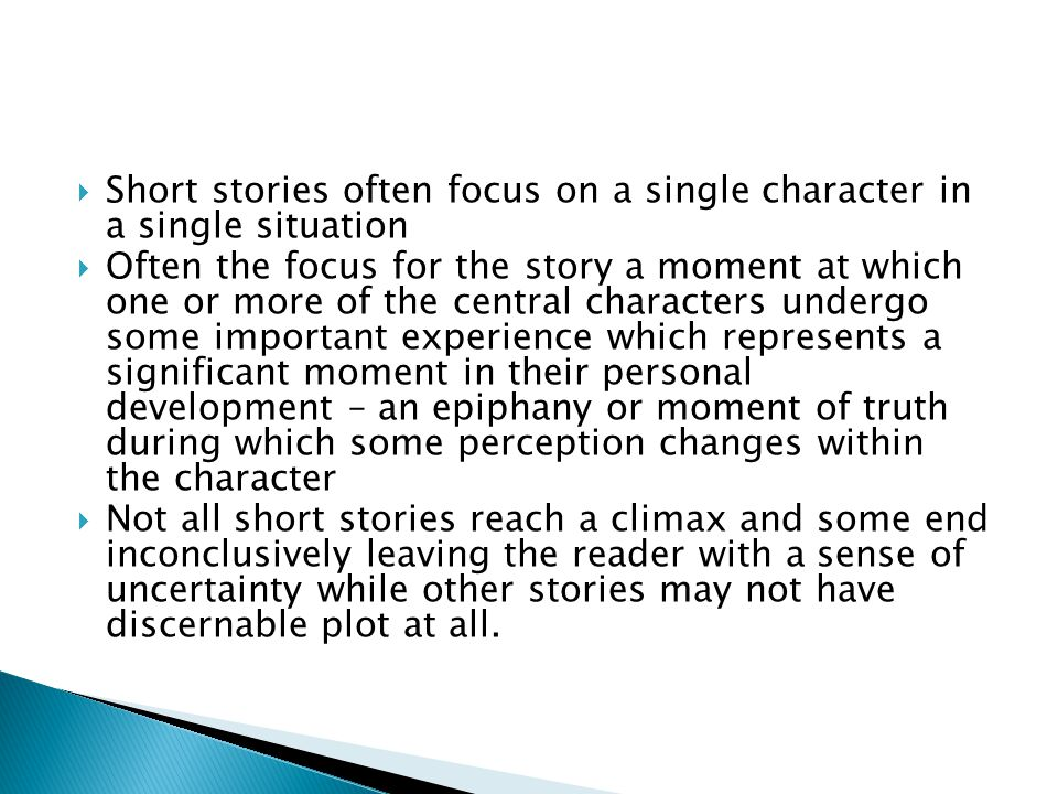  Short stories often focus on a single character in a single situation  Often the focus for the story a moment at which one or more of the central characters undergo some important experience which represents a significant moment in their personal development – an epiphany or moment of truth during which some perception changes within the character  Not all short stories reach a climax and some end inconclusively leaving the reader with a sense of uncertainty while other stories may not have discernable plot at all.