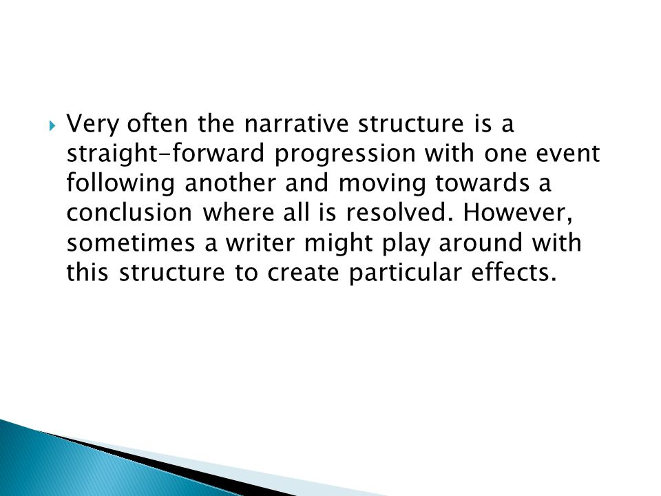  Very often the narrative structure is a straight-forward progression with one event following another and moving towards a conclusion where all is resolved.