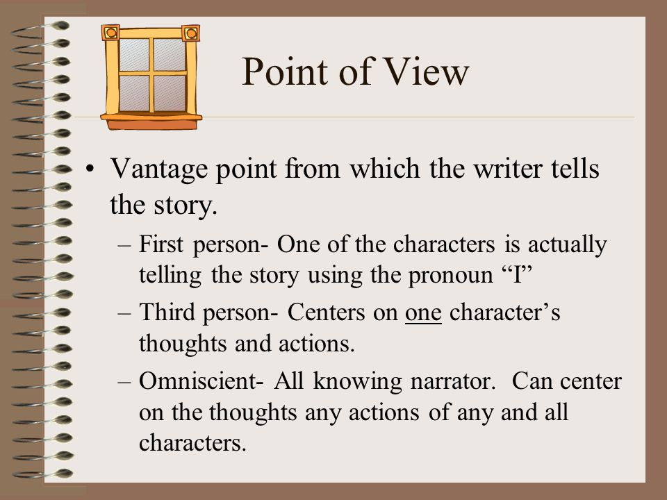 Point of View Vantage point from which the writer tells the story. –First person- One of the characters is actually telling the story using the pronou