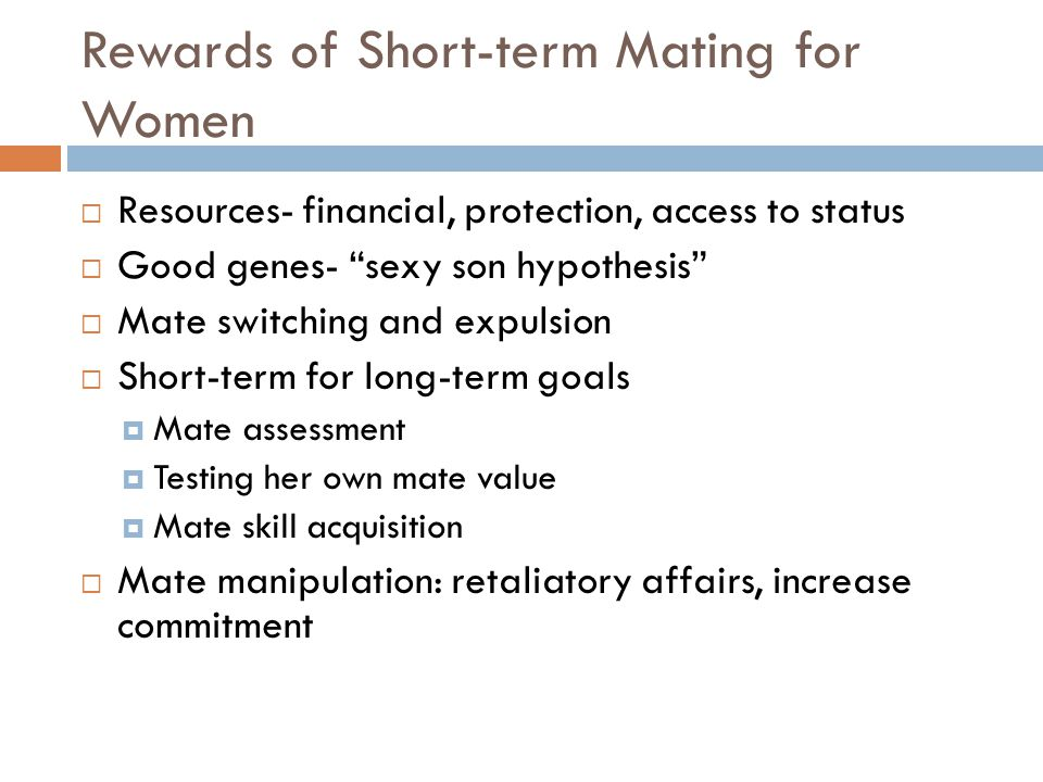"Rewards of Short-term Mating for Women  Resources- financial, protection, access to status  Good genes- ""sexy son hypothesis""  Mate switching and e"