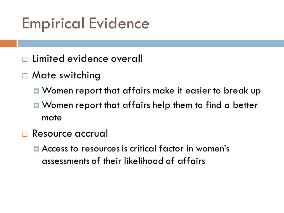 Empirical Evidence  Limited evidence overall  Mate switching  Women report that affairs make it easier to break up  Women report that affairs help