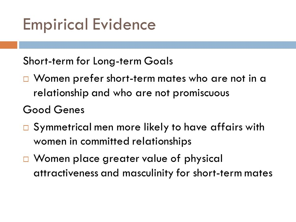 Empirical Evidence Short-term for Long-term Goals  Women prefer short-term mates who are not in a relationship and who are not promiscuous Good Genes