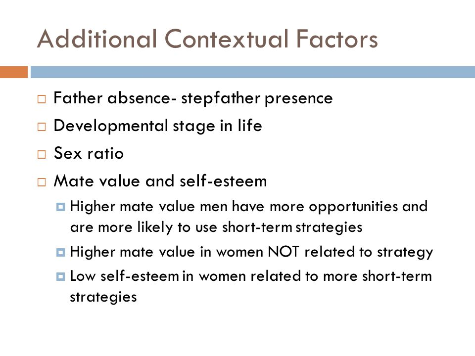 Additional Contextual Factors  Father absence- stepfather presence  Developmental stage in life  Sex ratio  Mate value and self-esteem  Higher ma