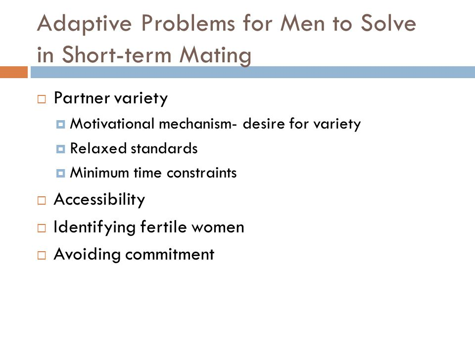 Adaptive Problems for Men to Solve in Short-term Mating  Partner variety  Motivational mechanism- desire for variety  Relaxed standards  Minimum t