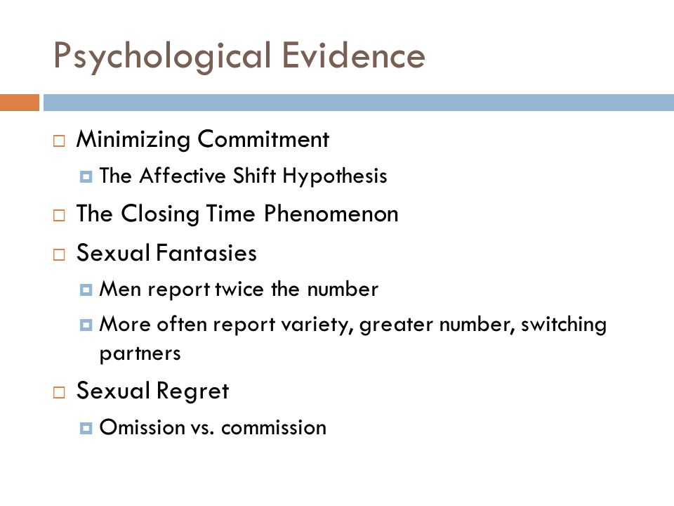 Psychological Evidence  Minimizing Commitment  The Affective Shift Hypothesis  The Closing Time Phenomenon  Sexual Fantasies  Men report twice th