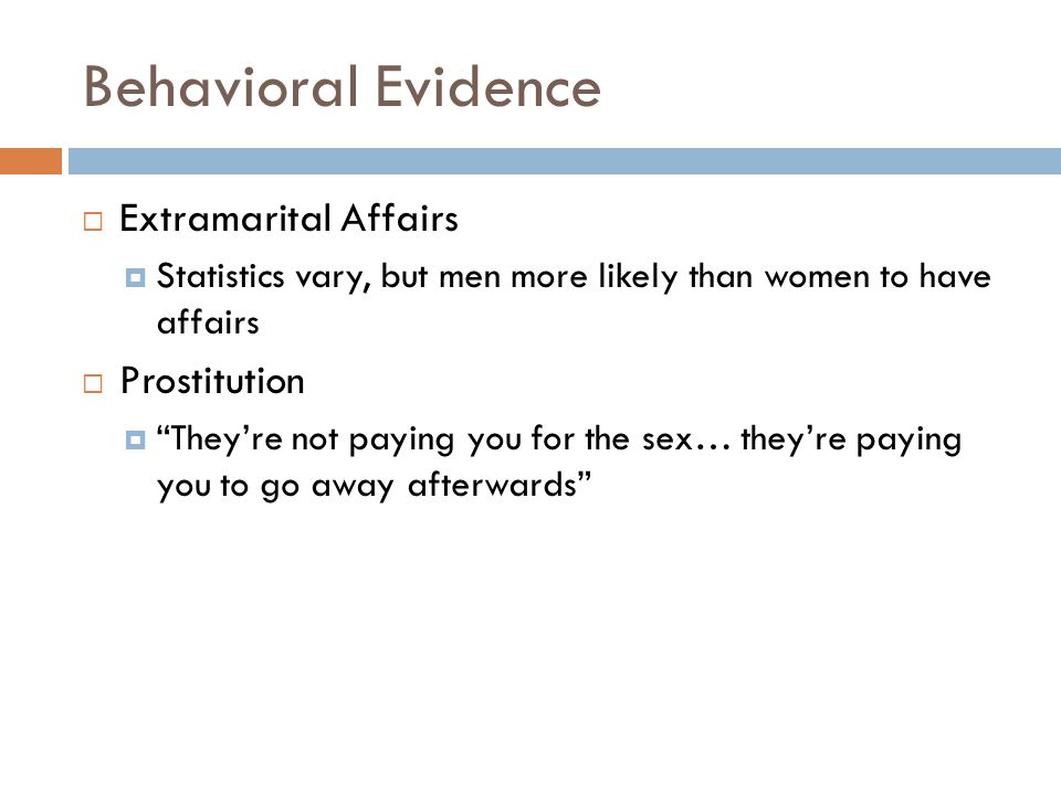 "Behavioral Evidence  Extramarital Affairs  Statistics vary, but men more likely than women to have affairs  Prostitution  ""They're not paying you"
