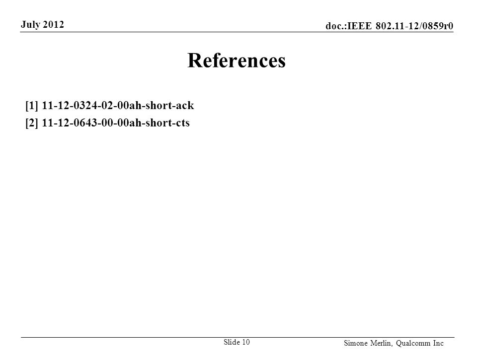 doc.:IEEE /0859r0 July 2012 Simone Merlin, Qualcomm Inc References [1] ah-short-ack [2] ah-short-cts Slide 10