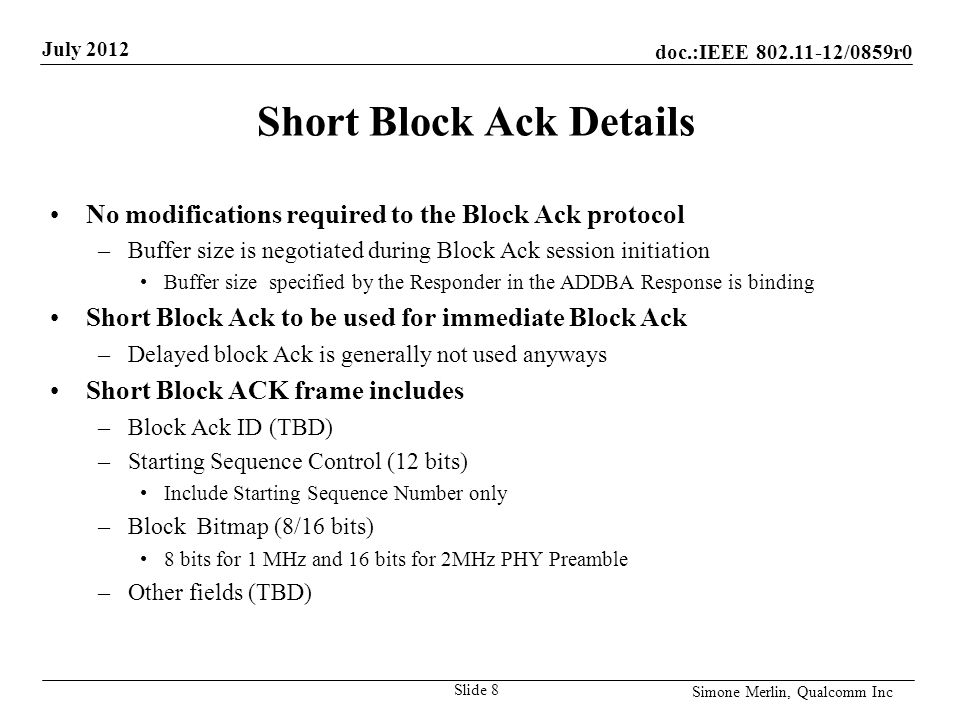 doc.:IEEE /0859r0 July 2012 Simone Merlin, Qualcomm Inc Short Block Ack Details No modifications required to the Block Ack protocol –Buffer size is negotiated during Block Ack session initiation Buffer size specified by the Responder in the ADDBA Response is binding Short Block Ack to be used for immediate Block Ack –Delayed block Ack is generally not used anyways Short Block ACK frame includes –Block Ack ID (TBD) –Starting Sequence Control (12 bits) Include Starting Sequence Number only –Block Bitmap (8/16 bits) 8 bits for 1 MHz and 16 bits for 2MHz PHY Preamble –Other fields (TBD) Slide 8