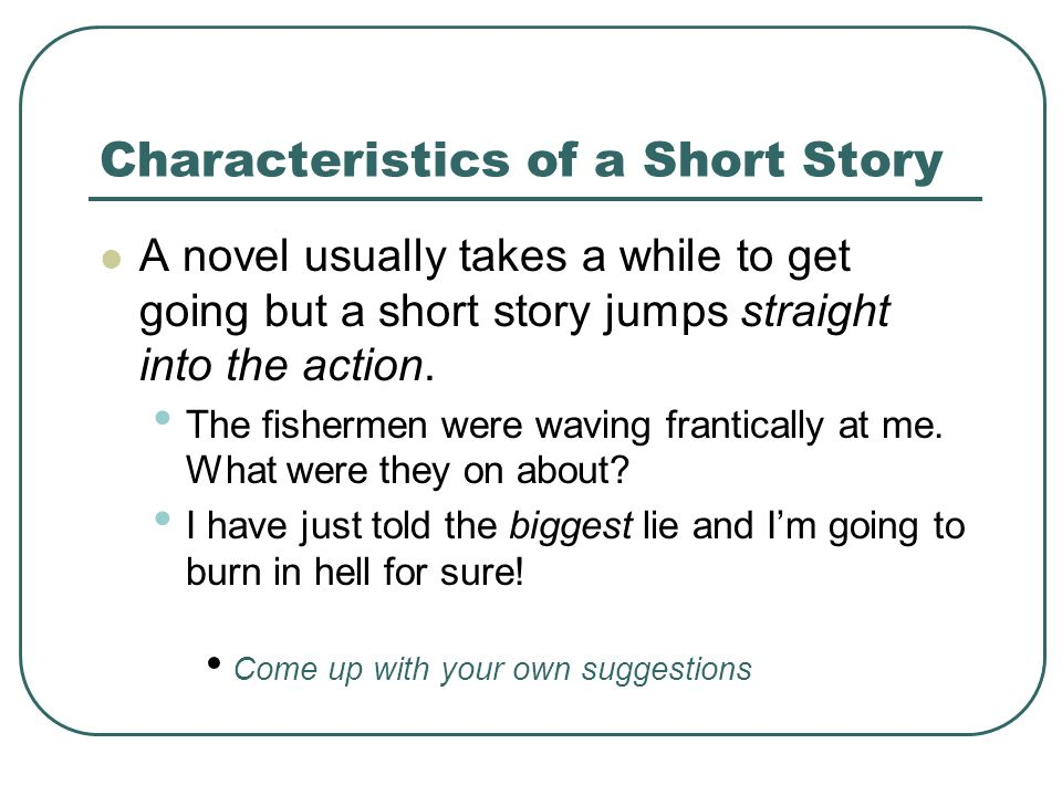 Characteristics of a Short Story A novel usually takes a while to get going but a short story jumps straight into the action.