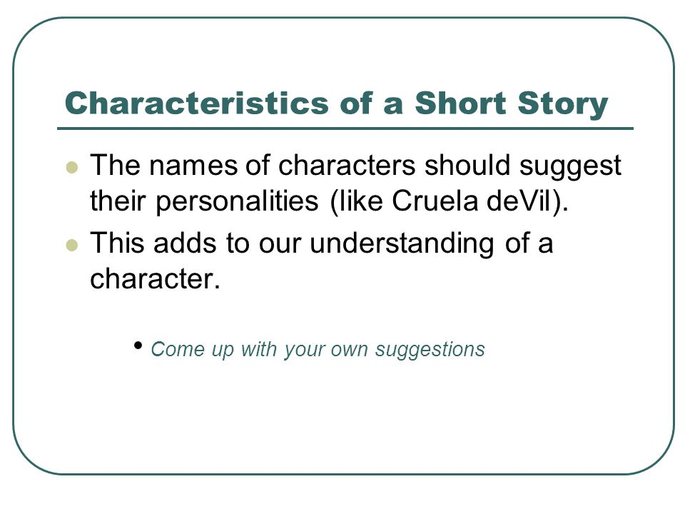 Characteristics of a Short Story The names of characters should suggest their personalities (like Cruela deVil).