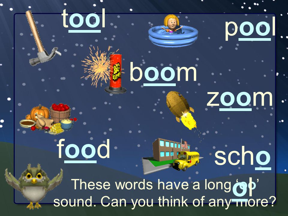 These words have a long 'oo' sound. Can you think of any more tool boom pool food zoom scho ol