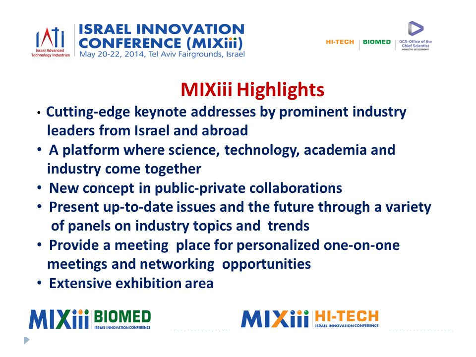 MIXiii Highlights Cutting-edge keynote addresses by prominent industry leaders from Israel and abroad A platform where science, technology, academia and industry come together New concept in public-private collaborations Present up-to-date issues and the future through a variety of panels on industry topics and trends Provide a meeting place for personalized one-on-one meetings and networking opportunities Extensive exhibition area