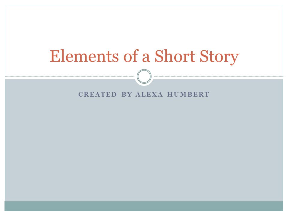 CREATED BY ALEXA HUMBERT Elements of a Short Story