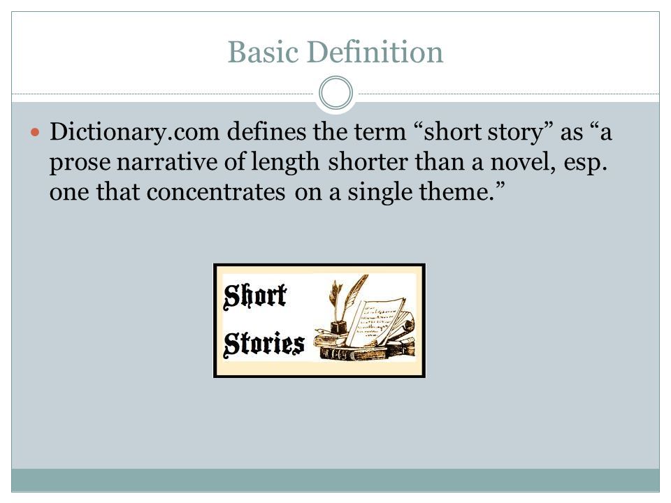 """Basic Definition Dictionary.com defines the term """"short story"""" as """"a prose narrative of length shorter than a novel, esp. one that concentrates on a s"""
