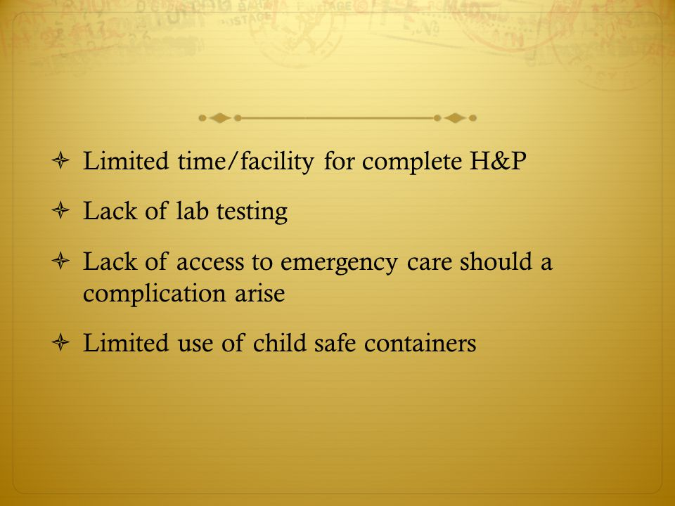  Limited time/facility for complete H&P  Lack of lab testing  Lack of access to emergency care should a complication arise  Limited use of child safe containers