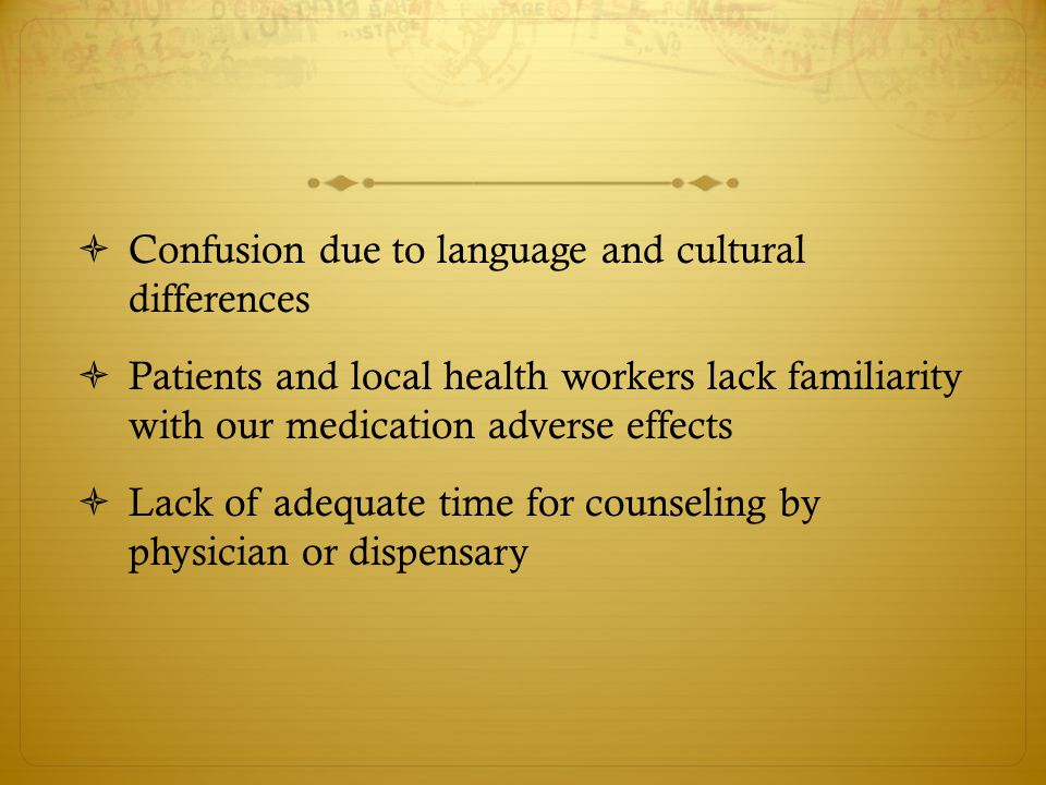  Confusion due to language and cultural differences  Patients and local health workers lack familiarity with our medication adverse effects  Lack of adequate time for counseling by physician or dispensary