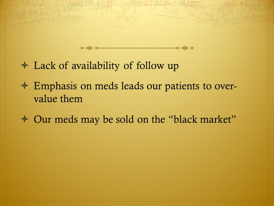 Lack of availability of follow up  Emphasis on meds leads our patients to over- value them  Our meds may be sold on the black market