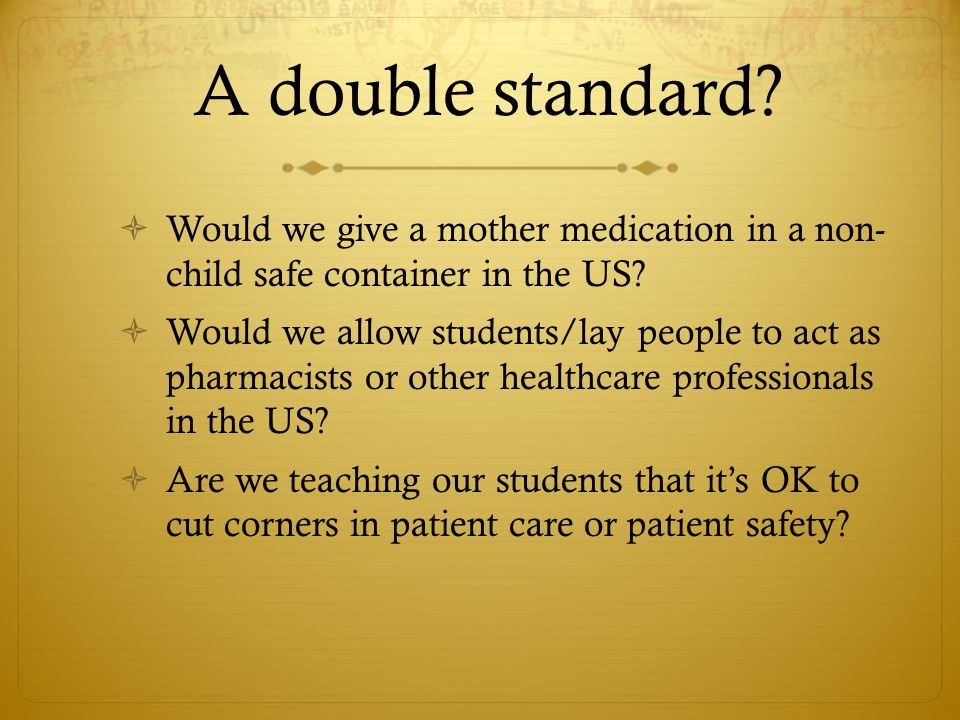 A double standard.  Would we give a mother medication in a non- child safe container in the US.