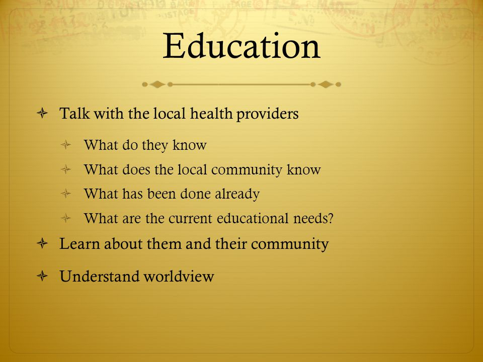 Education  Talk with the local health providers  What do they know  What does the local community know  What has been done already  What are the current educational needs.