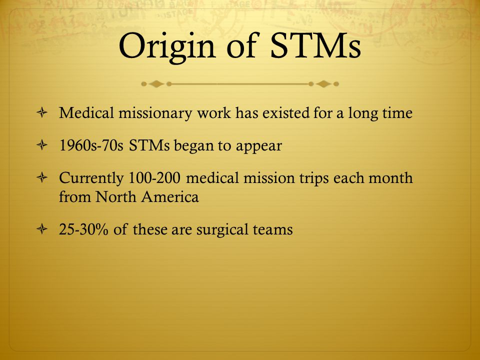Origin of STMs  Medical missionary work has existed for a long time  1960s-70s STMs began to appear  Currently 100-200 medical mission trips each month from North America  25-30% of these are surgical teams