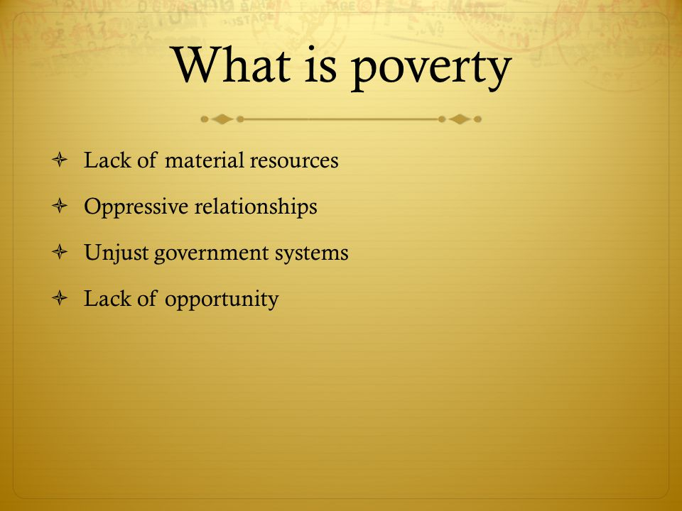 What is poverty  Lack of material resources  Oppressive relationships  Unjust government systems  Lack of opportunity